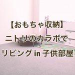 【おもちゃ収納】ニトリのカラーボックスでリビングin子供部屋収納